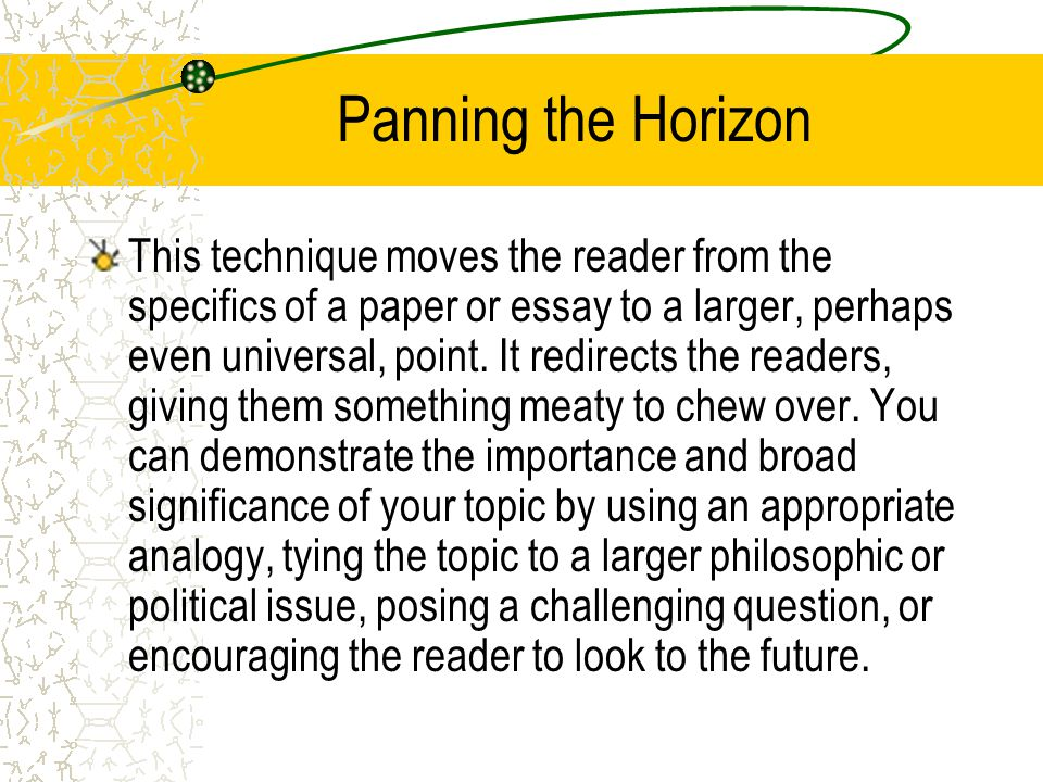 Panning the Horizon This technique moves the reader from the specifics of a paper or essay to a larger, perhaps even universal, point. It redirects th