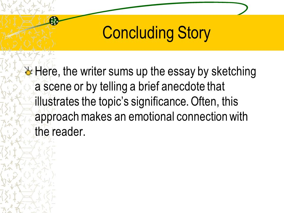 Concluding Story Here, the writer sums up the essay by sketching a scene or by telling a brief anecdote that illustrates the topics significance. Ofte