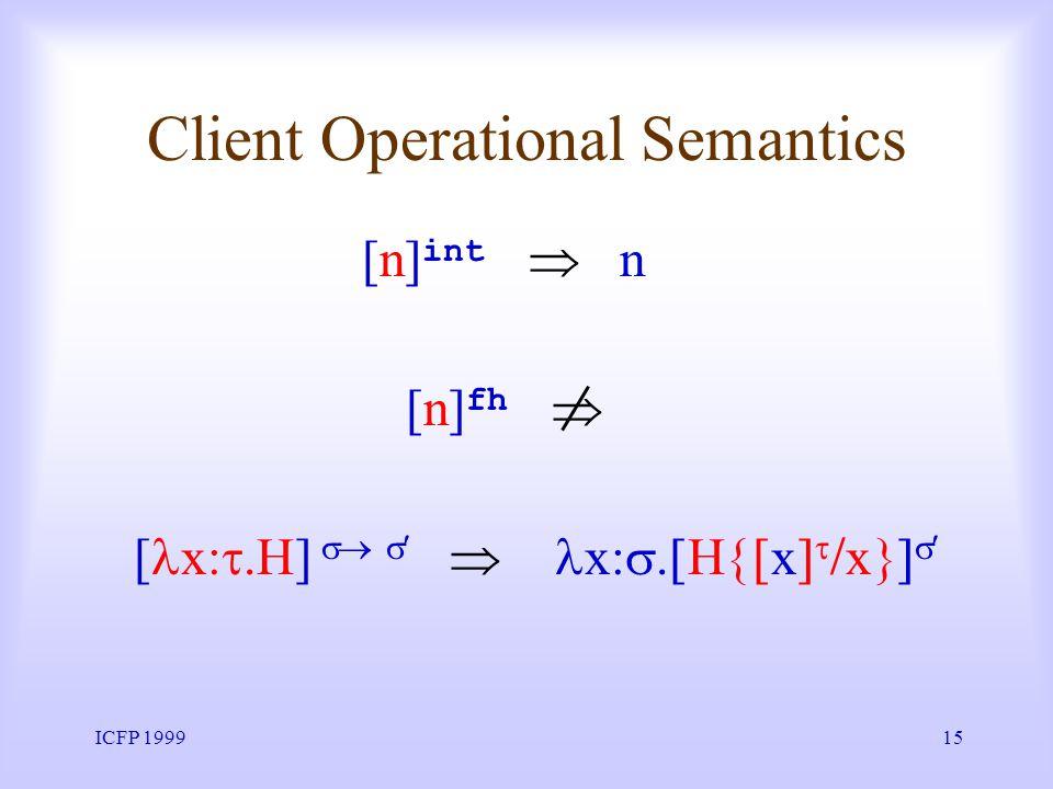 ICFP 199915 Client Operational Semantics [ x H] x H x x [n] int n [n] fh