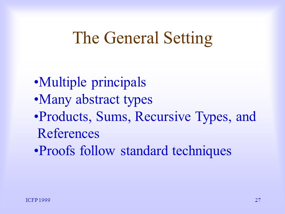 ICFP 199927 The General Setting Multiple principals Many abstract types Products, Sums, Recursive Types, and References Proofs follow standard techniques