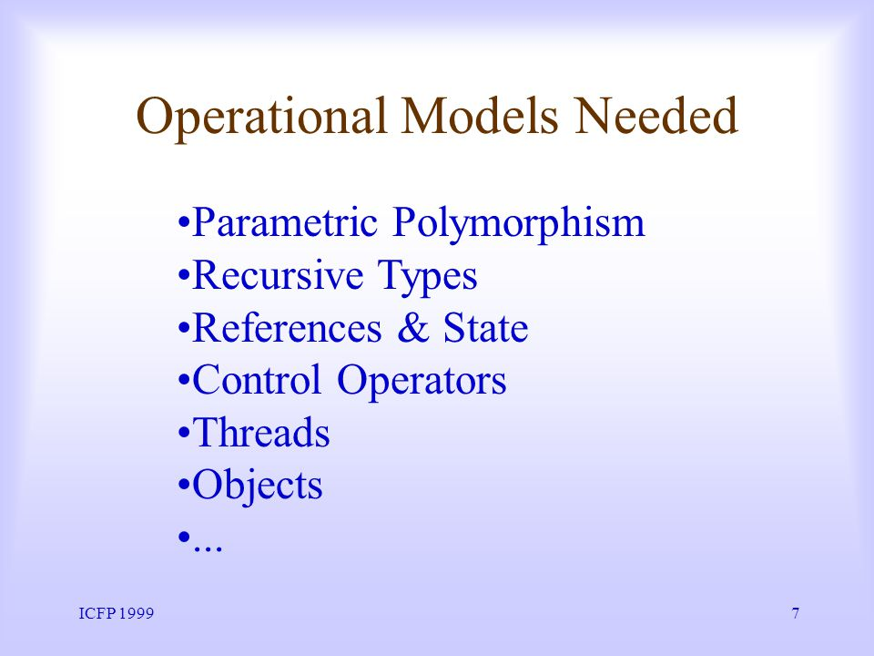 ICFP 19997 Operational Models Needed Parametric Polymorphism Recursive Types References & State Control Operators Threads Objects...