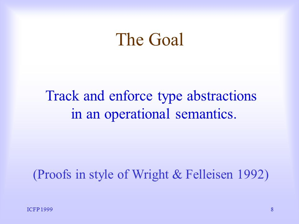 ICFP 19998 The Goal Track and enforce type abstractions in an operational semantics.