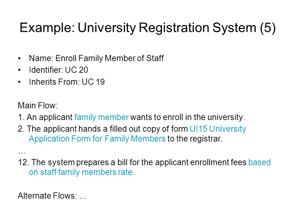 Example: University Registration System (5) Name: Enroll Family Member of Staff Identifier: UC 20 Inherits From: UC 19 Main Flow: 1. An applicant fami