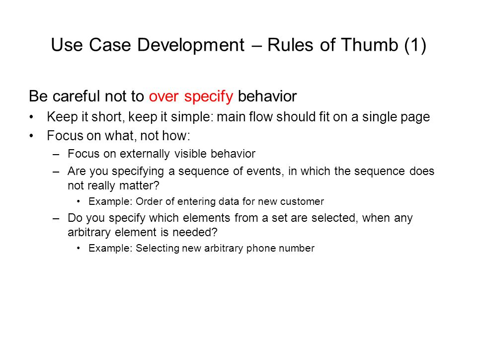 Use Case Development – Rules of Thumb (1) Be careful not to over specify behavior Keep it short, keep it simple: main flow should fit on a single page