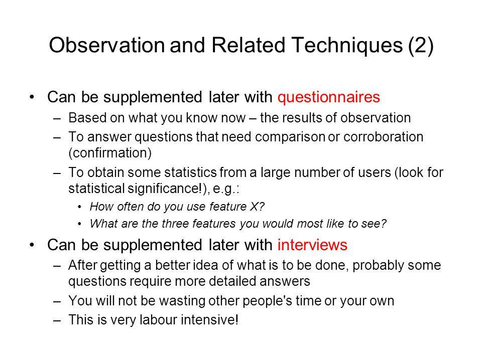 Observation and Related Techniques (2) Can be supplemented later with questionnaires –Based on what you know now – the results of observation –To answ