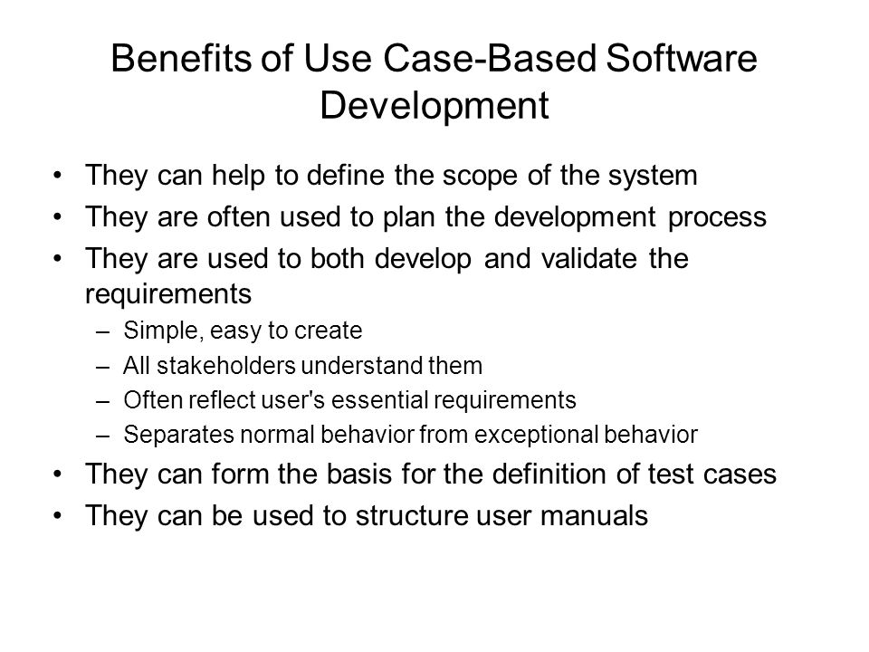 Benefits of Use Case-Based Software Development They can help to define the scope of the system They are often used to plan the development process Th