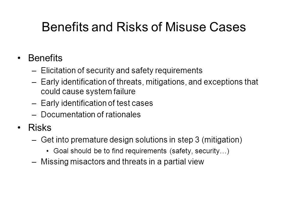 Benefits and Risks of Misuse Cases Benefits –Elicitation of security and safety requirements –Early identification of threats, mitigations, and except