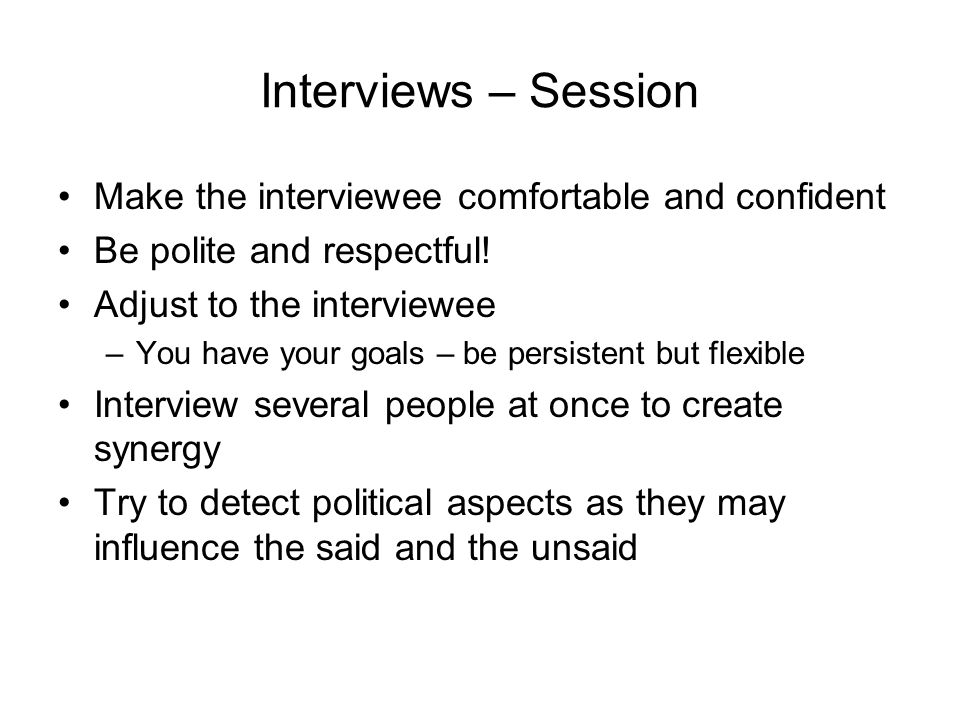Interviews – Session Make the interviewee comfortable and confident Be polite and respectful! Adjust to the interviewee –You have your goals – be pers