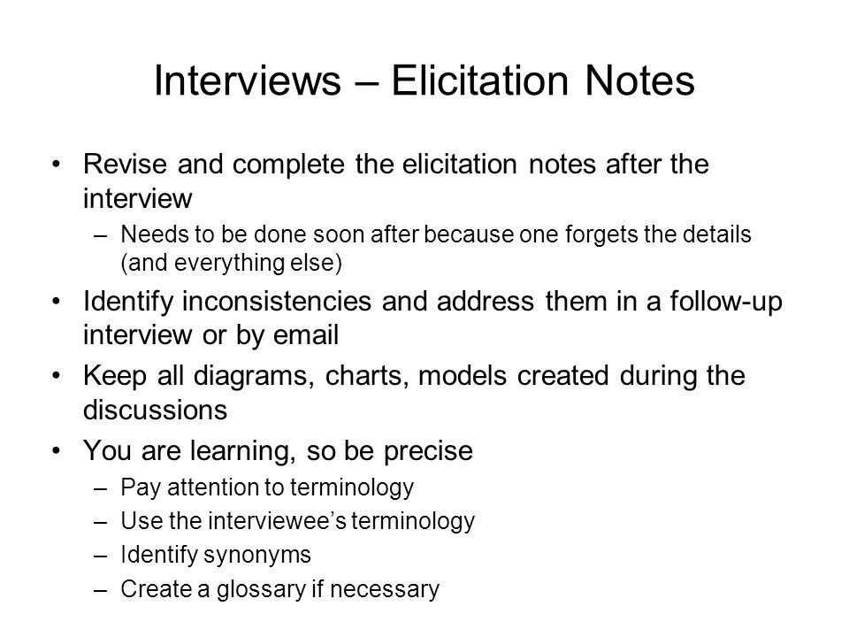 Interviews – Elicitation Notes Revise and complete the elicitation notes after the interview –Needs to be done soon after because one forgets the deta