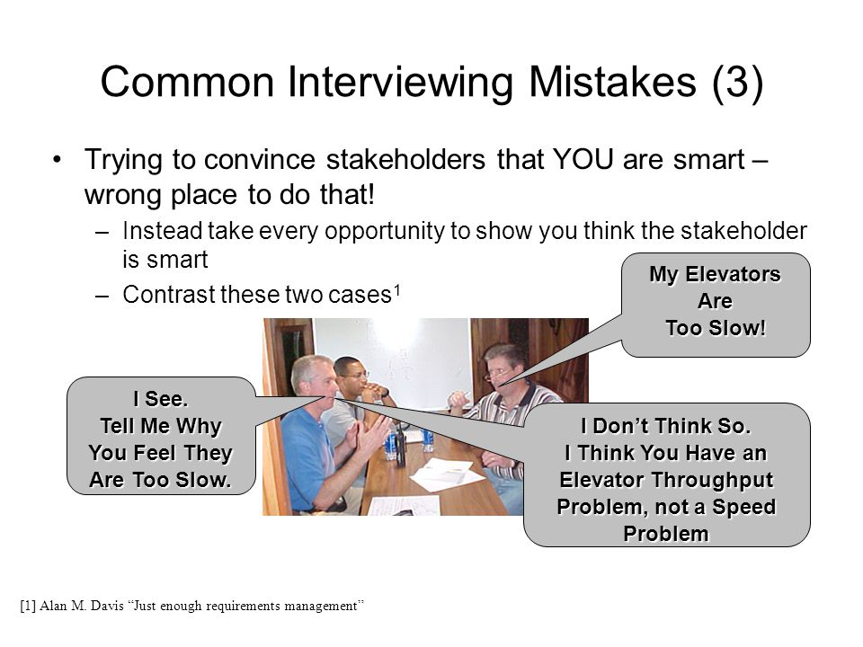 Common Interviewing Mistakes (3) Trying to convince stakeholders that YOU are smart – wrong place to do that! –Instead take every opportunity to show