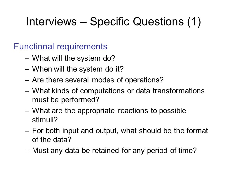 Interviews – Specific Questions (1) Functional requirements –What will the system do? –When will the system do it? –Are there several modes of operati