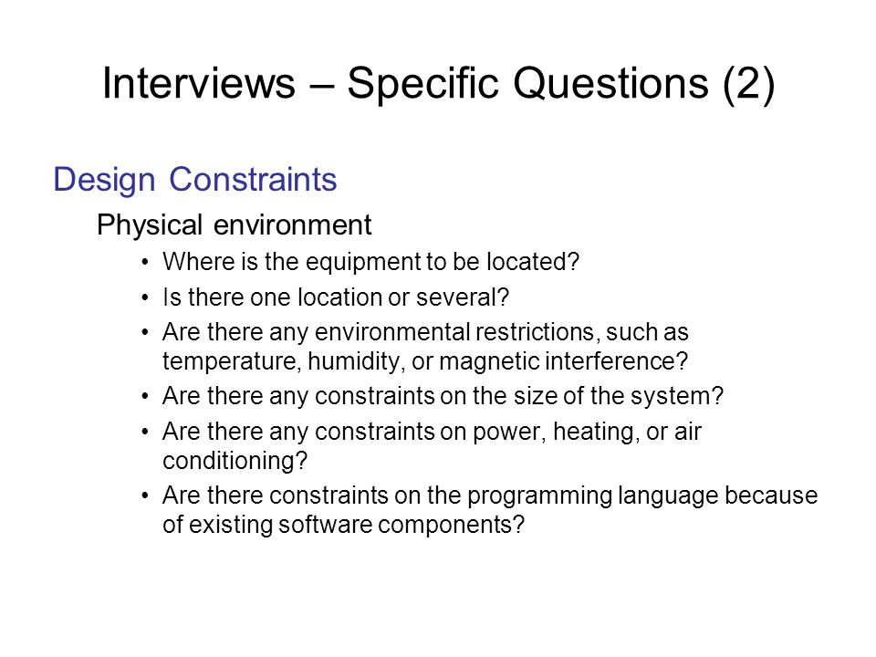 Interviews – Specific Questions (2) Design Constraints Physical environment Where is the equipment to be located? Is there one location or several? Ar