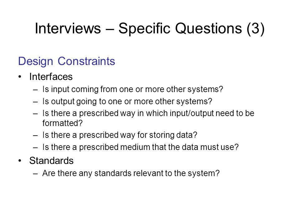 Interviews – Specific Questions (3) Design Constraints Interfaces –Is input coming from one or more other systems? –Is output going to one or more oth