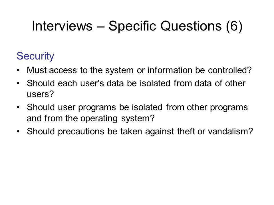 Interviews – Specific Questions (6) Security Must access to the system or information be controlled? Should each user's data be isolated from data of
