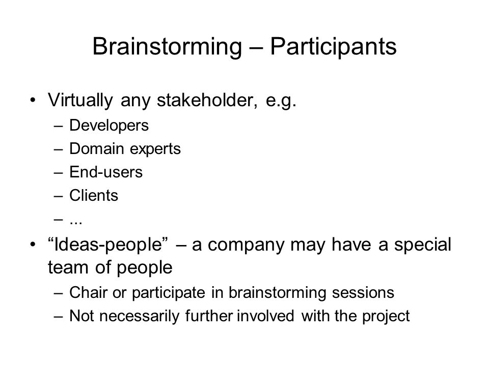 Brainstorming – Participants Virtually any stakeholder, e.g. –Developers –Domain experts –End-users –Clients –... Ideas-people – a company may have a