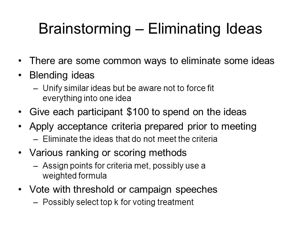Brainstorming – Eliminating Ideas There are some common ways to eliminate some ideas Blending ideas –Unify similar ideas but be aware not to force fit