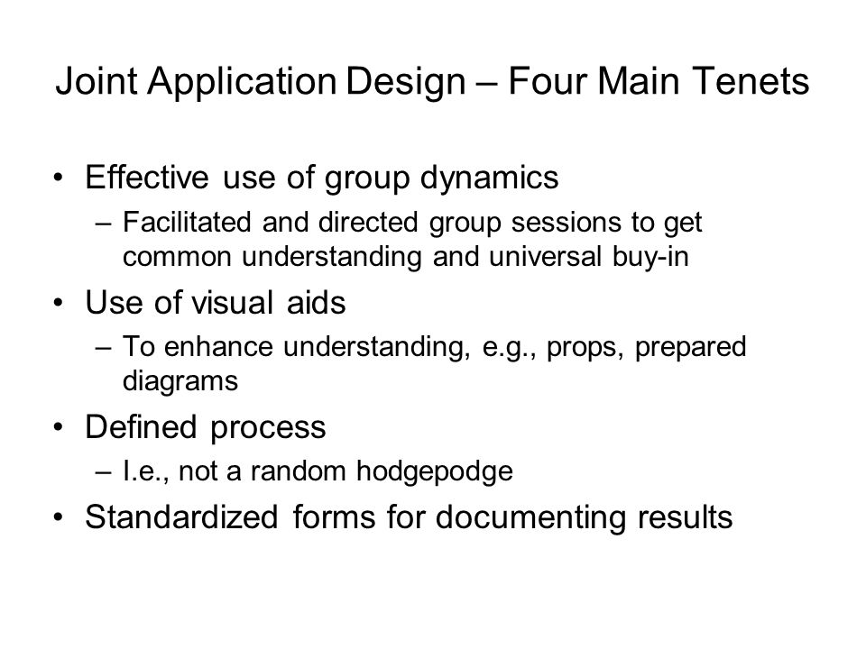 Joint Application Design – Four Main Tenets Effective use of group dynamics –Facilitated and directed group sessions to get common understanding and u