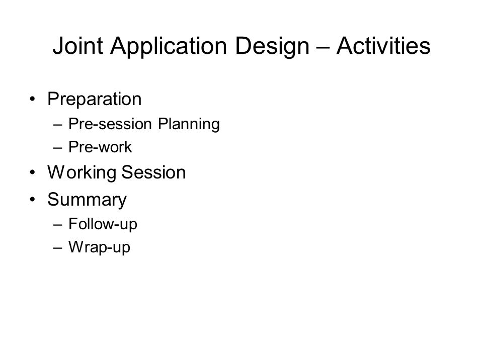 Joint Application Design – Activities Preparation –Pre-session Planning –Pre-work Working Session Summary –Follow-up –Wrap-up