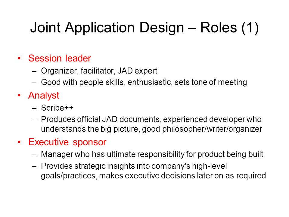 Joint Application Design – Roles (1) Session leader –Organizer, facilitator, JAD expert –Good with people skills, enthusiastic, sets tone of meeting A