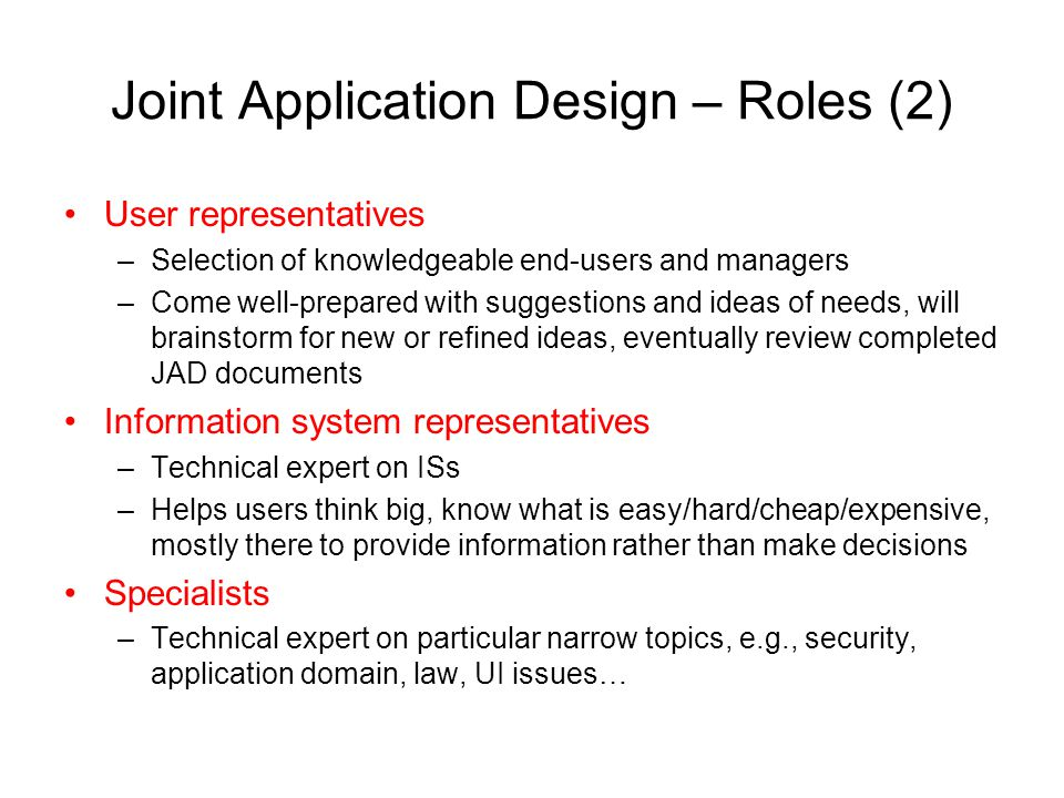 Joint Application Design – Roles (2) User representatives –Selection of knowledgeable end-users and managers –Come well-prepared with suggestions and