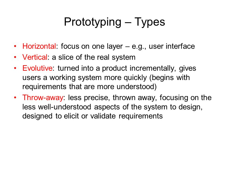 Prototyping – Types Horizontal: focus on one layer – e.g., user interface Vertical: a slice of the real system Evolutive: turned into a product increm