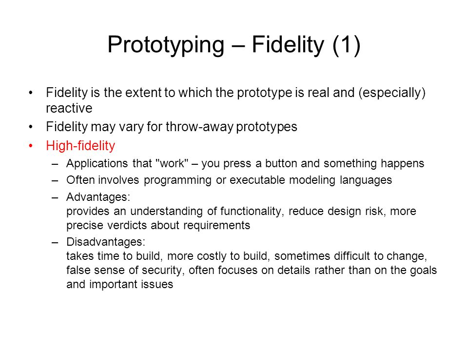 Prototyping – Fidelity (1) Fidelity is the extent to which the prototype is real and (especially) reactive Fidelity may vary for throw-away prototypes
