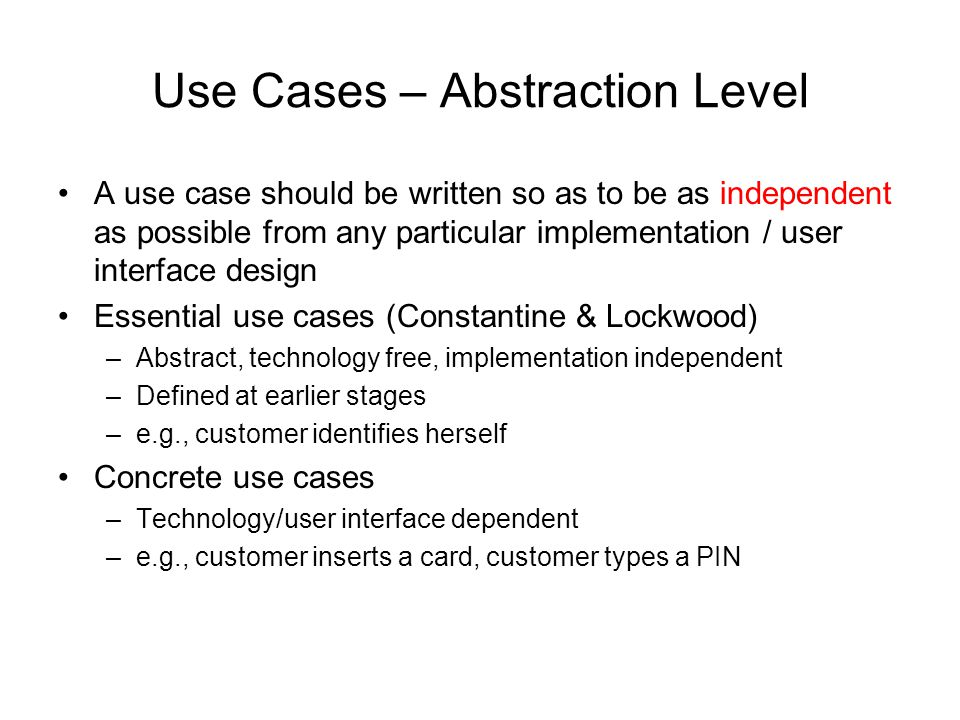 Use Cases – Abstraction Level A use case should be written so as to be as independent as possible from any particular implementation / user interface