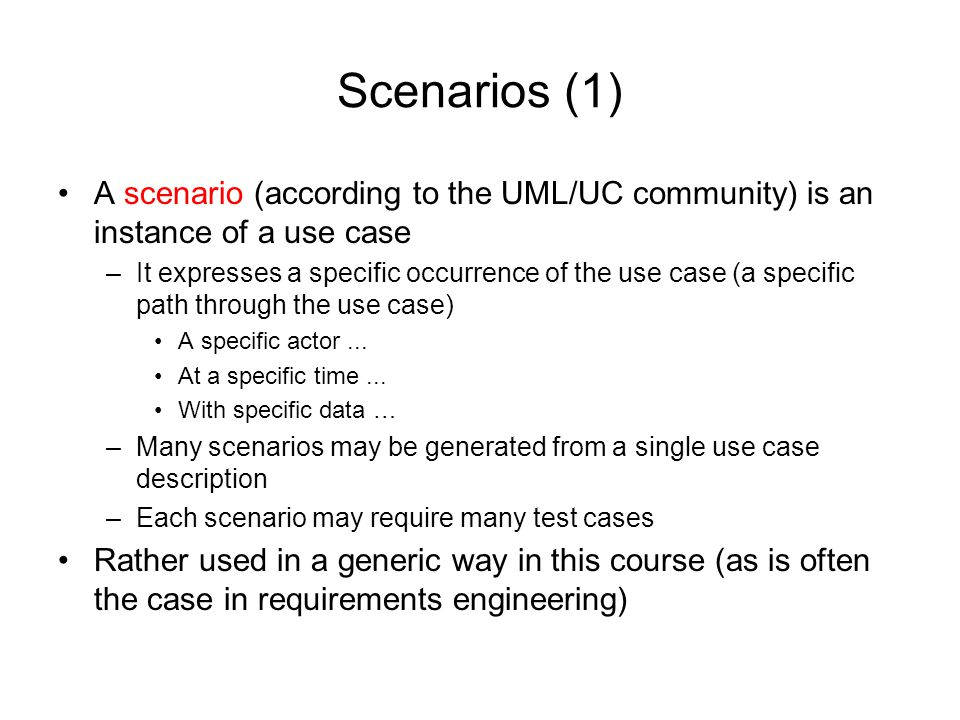 Scenarios (1) A scenario (according to the UML/UC community) is an instance of a use case –It expresses a specific occurrence of the use case (a speci