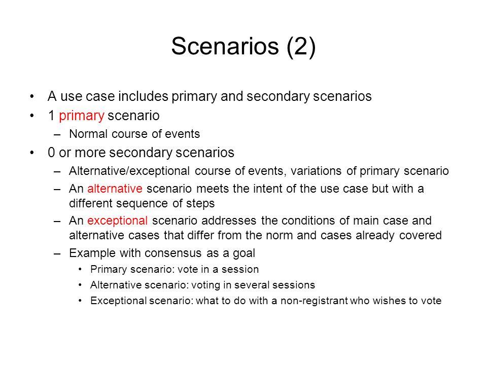 Scenarios (2) A use case includes primary and secondary scenarios 1 primary scenario –Normal course of events 0 or more secondary scenarios –Alternati