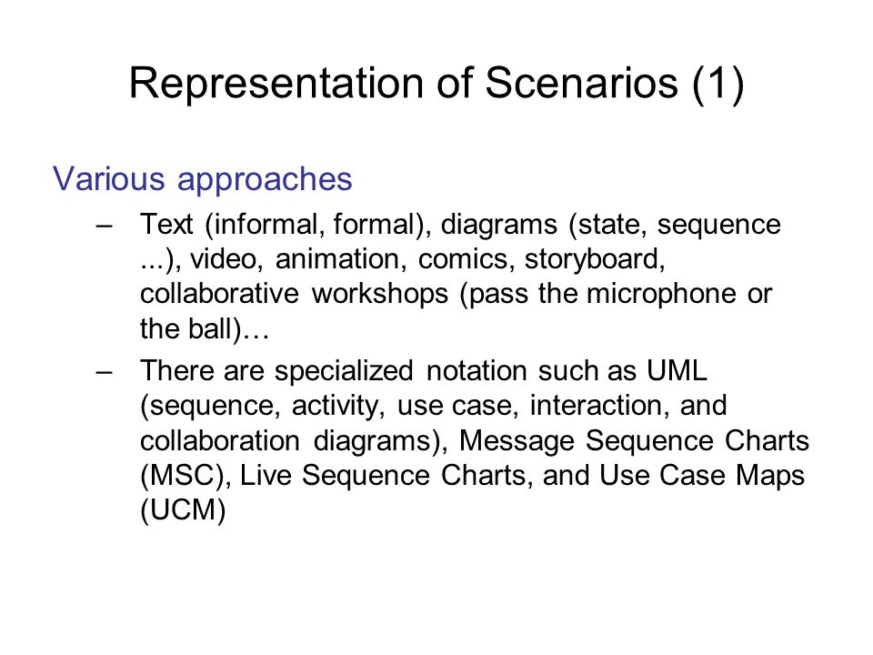 Representation of Scenarios (1) Various approaches –Text (informal, formal), diagrams (state, sequence...), video, animation, comics, storyboard, coll