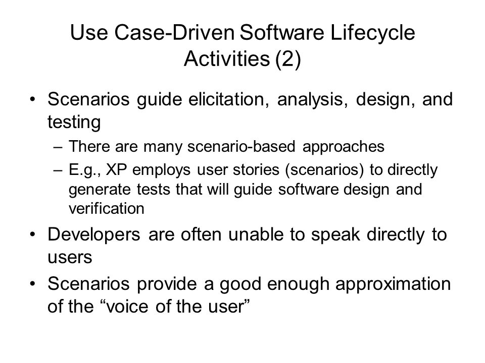 Use Case-Driven Software Lifecycle Activities (2) Scenarios guide elicitation, analysis, design, and testing –There are many scenario-based approaches