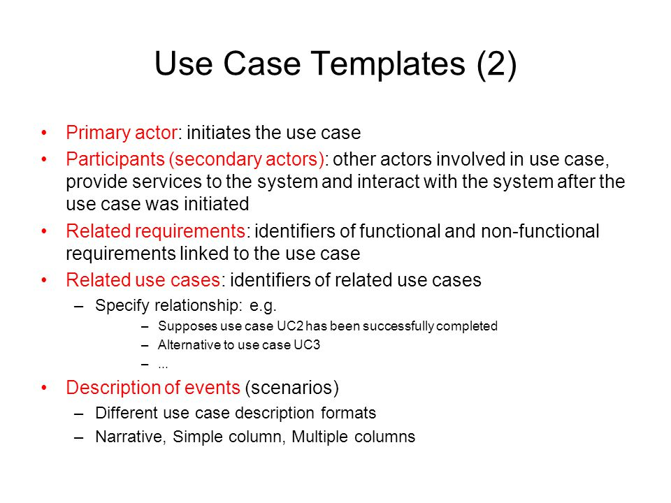 Use Case Templates (2) Primary actor: initiates the use case Participants (secondary actors): other actors involved in use case, provide services to t