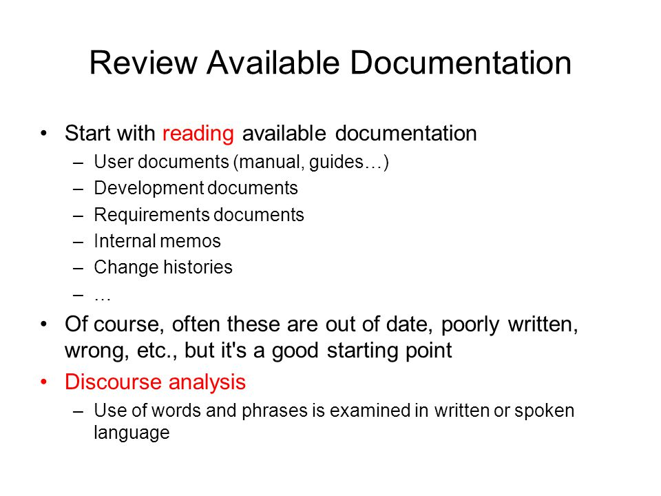 Review Available Documentation Start with reading available documentation –User documents (manual, guides…) –Development documents –Requirements docum