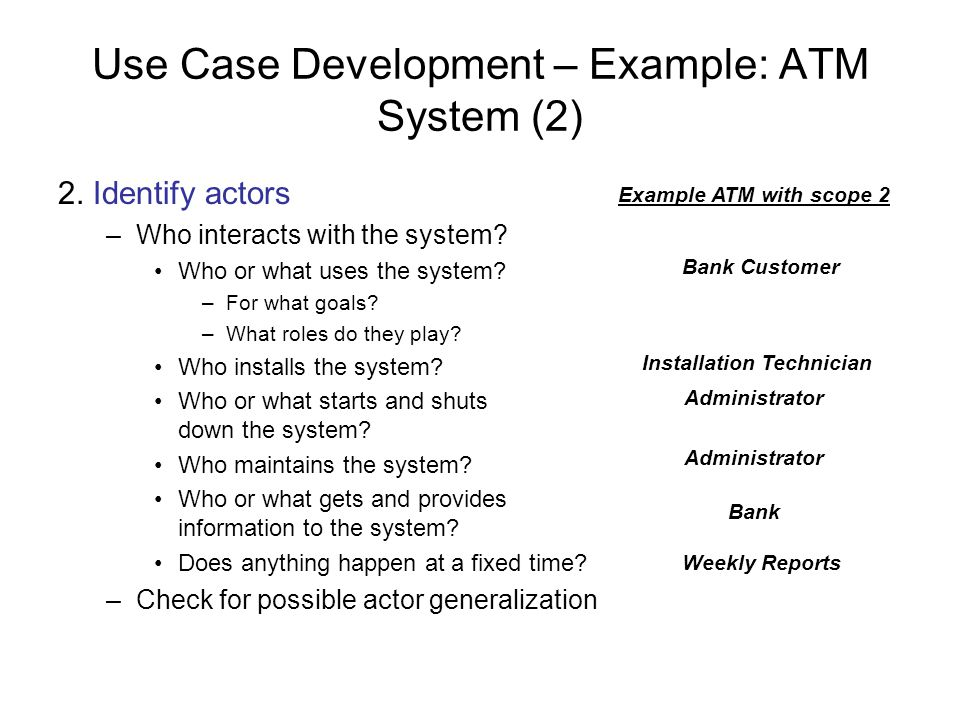 Use Case Development – Example: ATM System (2) 2. Identify actors –Who interacts with the system? Who or what uses the system? –For what goals? –What