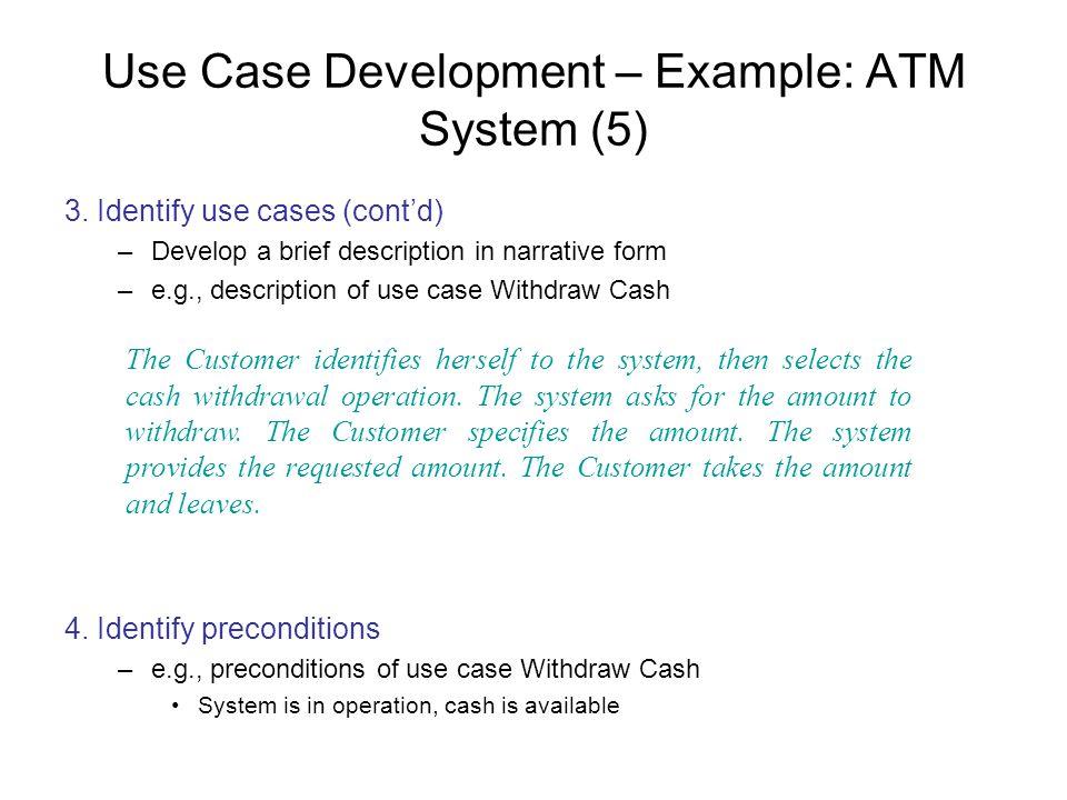Use Case Development – Example: ATM System (5) 3. Identify use cases (contd) –Develop a brief description in narrative form –e.g., description of use