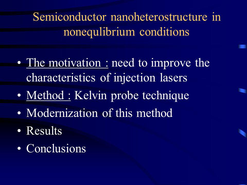 Semiconductor nanoheterostructure in nonequlibrium conditions The motivation : need to improve the characteristics of injection lasers Method : Kelvin probe technique Modernization of this method Results Conclusions