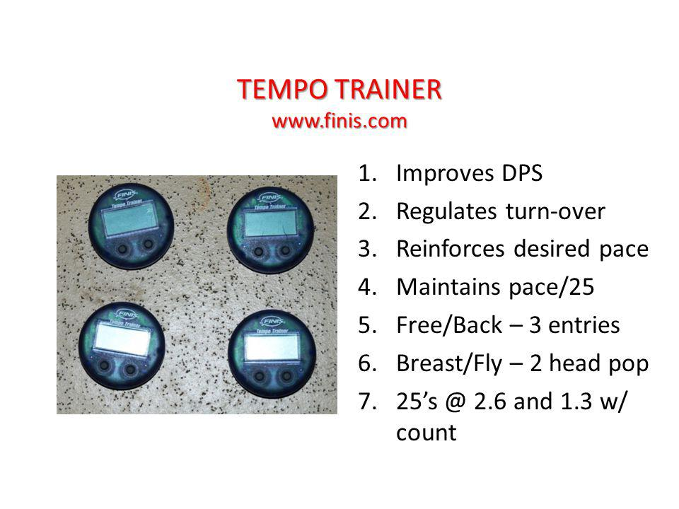 TEMPO TRAINER www.finis.com 1.Improves DPS 2.Regulates turn-over 3.Reinforces desired pace 4.Maintains pace/25 5.Free/Back – 3 entries 6.Breast/Fly – 2 head pop 7.25s @ 2.6 and 1.3 w/ count