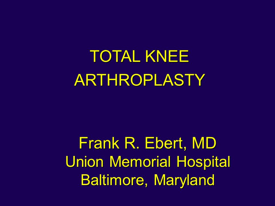 Frank R. Ebert, MD Union Memorial Hospital Baltimore, Maryland TOTAL KNEE ARTHROPLASTY
