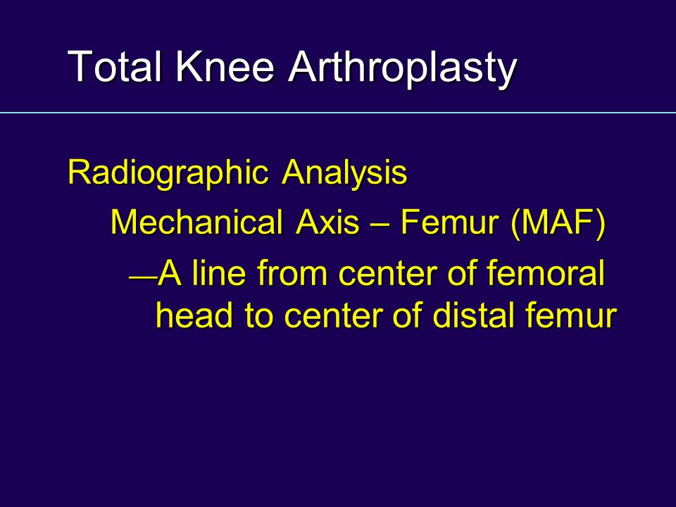 Total Knee Arthroplasty Radiographic Analysis Mechanical Axis – Femur (MAF) A line from center of femoral head to center of distal femur A line from c