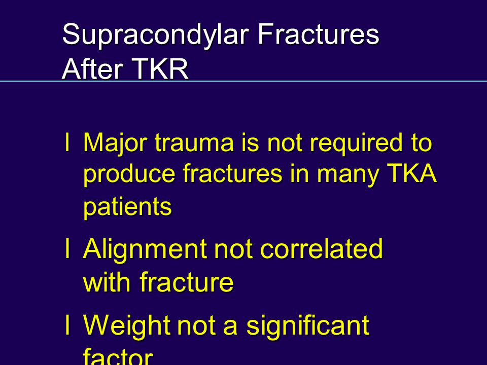 Supracondylar Fractures After TKR lMajor trauma is not required to produce fractures in many TKA patients lAlignment not correlated with fracture lWeight not a significant factor