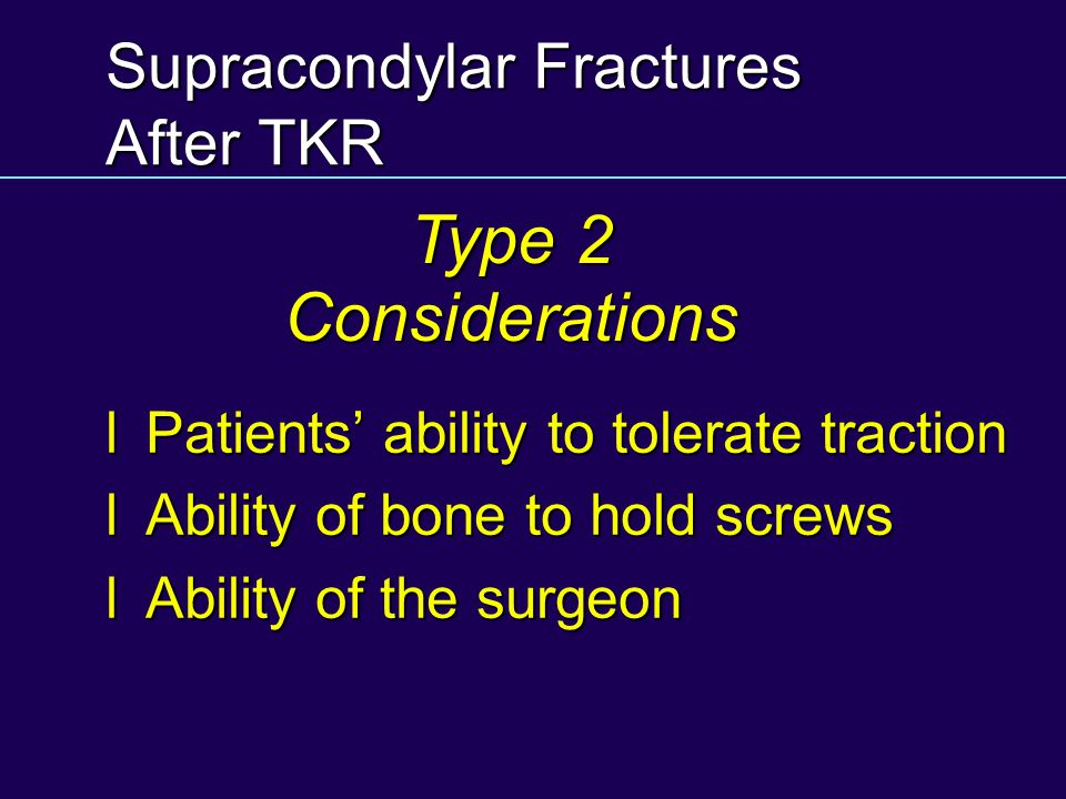 Supracondylar Fractures After TKR lPatients ability to tolerate traction lAbility of bone to hold screws lAbility of the surgeon Type 2 Considerations