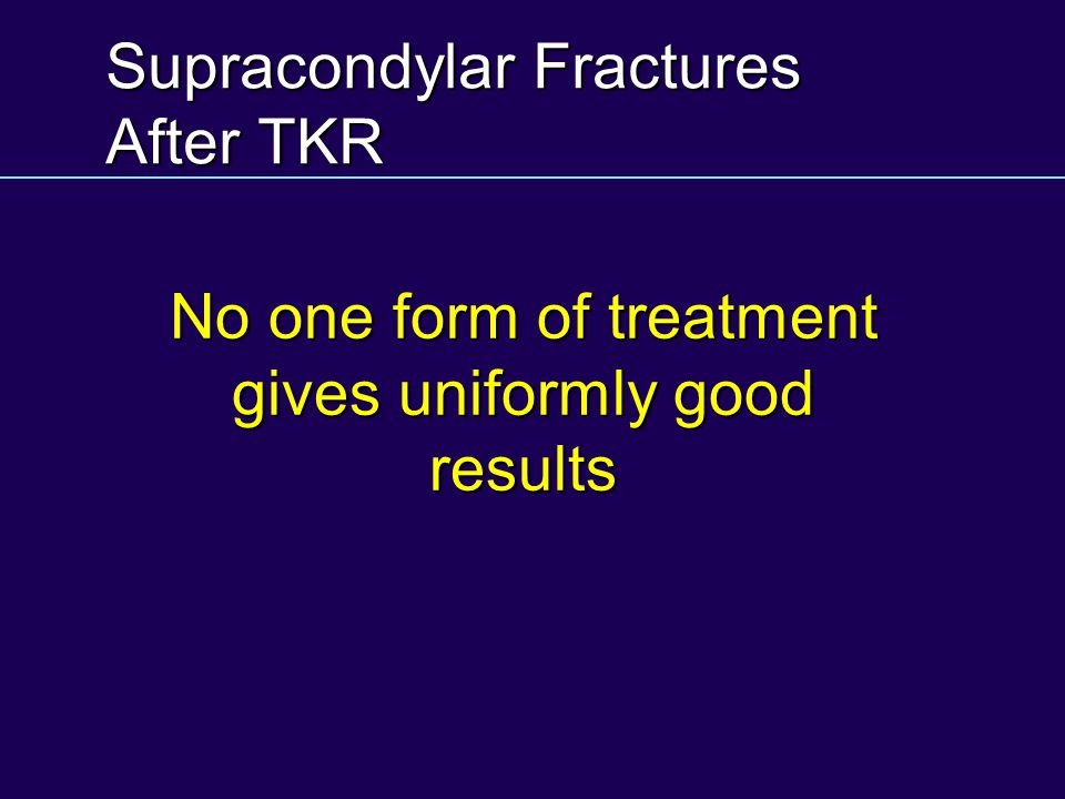 Supracondylar Fractures After TKR No one form of treatment gives uniformly good results