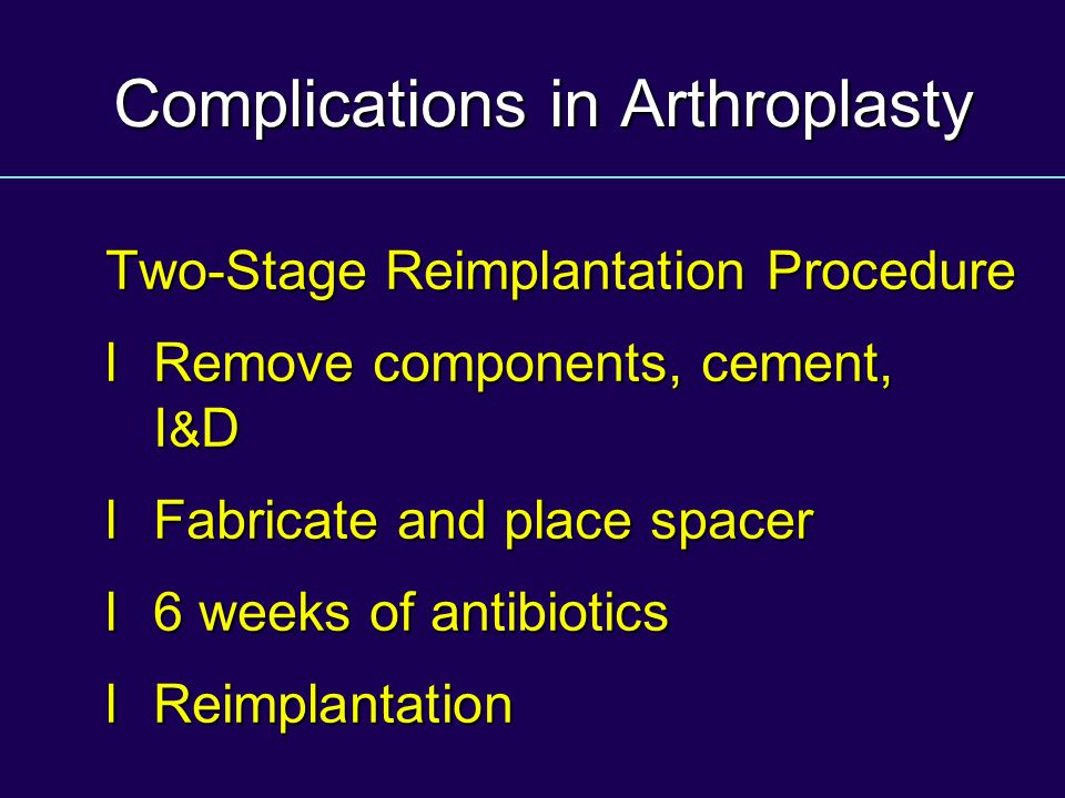 Complications in Arthroplasty Two-Stage Reimplantation Procedure l Remove components, cement, I & D l Fabricate and place spacer l 6 weeks of antibiotics l Reimplantation