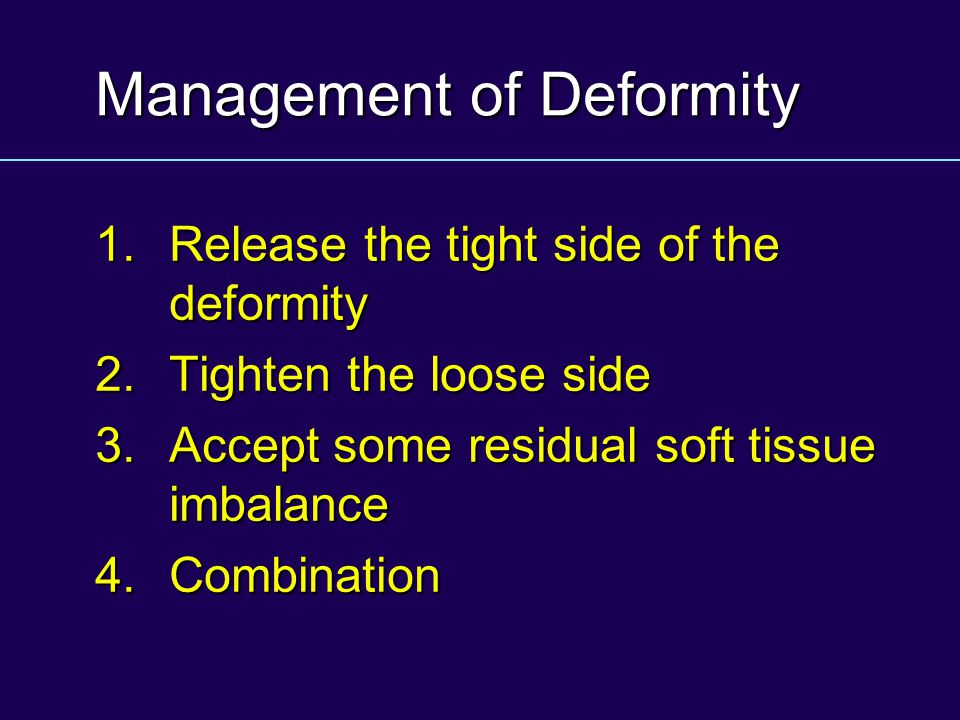Management of Deformity 1.Release the tight side of the deformity 2.Tighten the loose side 3.Accept some residual soft tissue imbalance 4.Combination