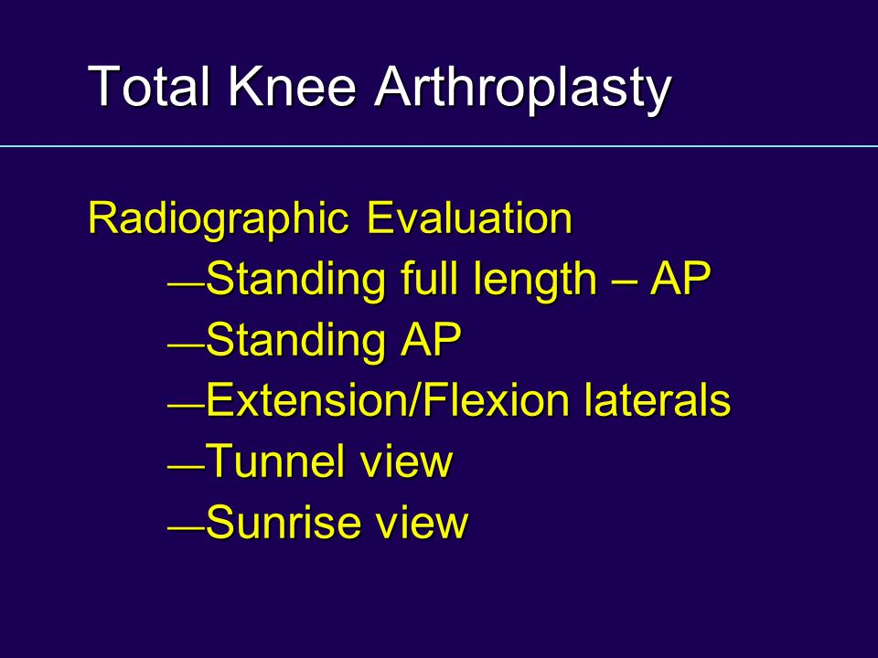 Total Knee Arthroplasty Radiographic Evaluation Standing full length – AP Standing full length – AP Standing AP Standing AP Extension/Flexion laterals