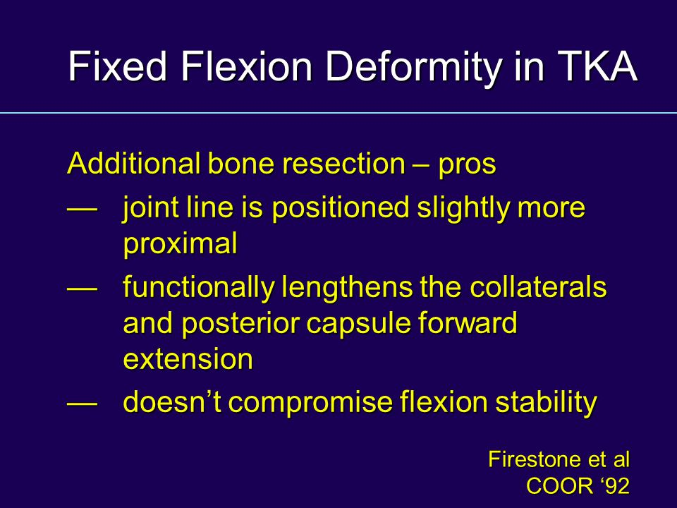 Fixed Flexion Deformity in TKA Additional bone resection – pros joint line is positioned slightly more proximal joint line is positioned slightly more proximal functionally lengthens the collaterals and posterior capsule forward extension functionally lengthens the collaterals and posterior capsule forward extension doesnt compromise flexion stability doesnt compromise flexion stability Firestone et al COOR 92