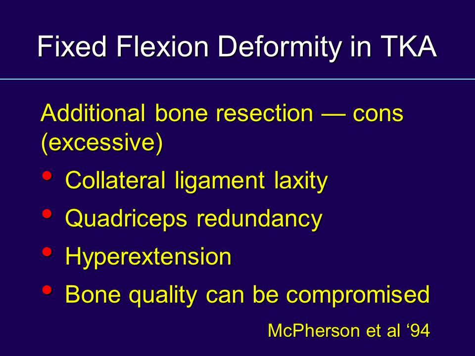 Fixed Flexion Deformity in TKA Additional bone resection cons (excessive) Collateral ligament laxity Collateral ligament laxity Quadriceps redundancy