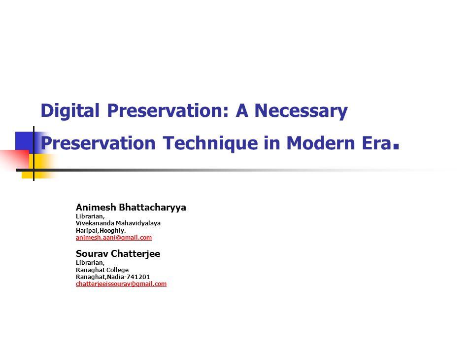 Digital Preservation: A Necessary Preservation Technique in Modern Era. Animesh Bhattacharyya Librarian, Vivekananda Mahavidyalaya Haripal,Hooghly. an
