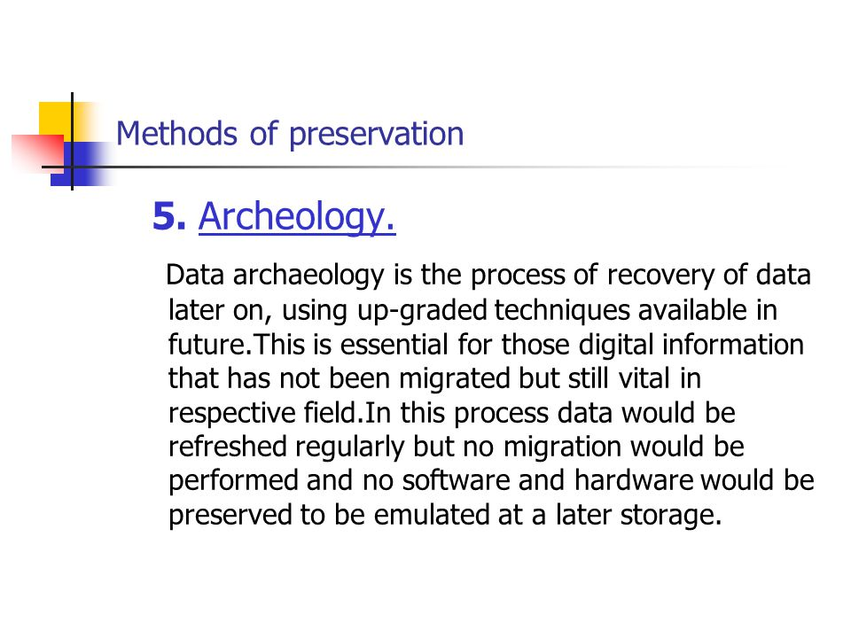 Methods of preservation 5. Archeology. Data archaeology is the process of recovery of data later on, using up-graded techniques available in future.Th