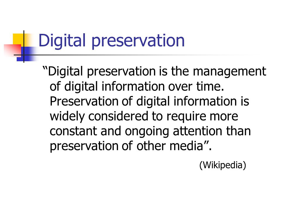 Purpose of digital Preservation Digital documents are vulnerable to loss because of obsolescence of the media on which they stored, and they become in accessible and unreadable due to obsolescence of software and hardware.